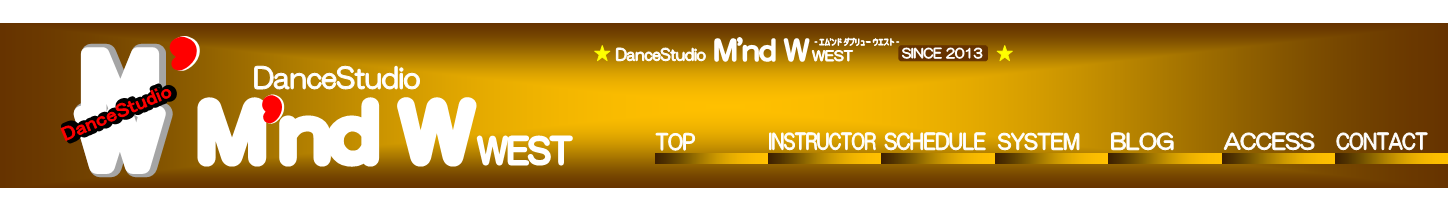 M'nd W,',M,W,M,W,DanceStudio,DanceStudio,',',DanceStudio,WEST,TOP,INSTRUCTOR,SCHEDULE,SYSTEM,BLOG,ACCESS,CONTACT,M'nd W,DanceStudio,- エム'ンド ダブリュー ウエスト -,★                                            ★,SINCE 2013,WEST