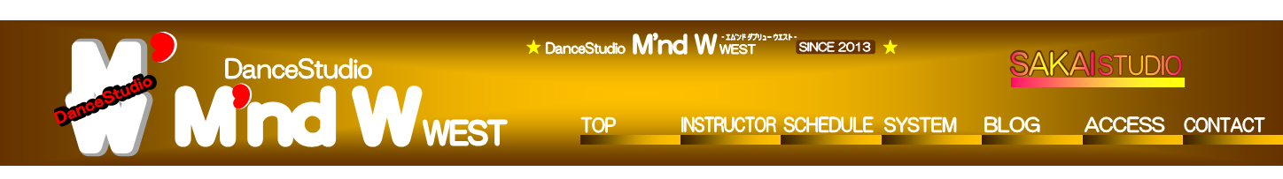 M'nd W,',M,W,M,W,DanceStudio,DanceStudio,',',DanceStudio,WEST,TOP,INSTRUCTOR,SCHEDULE,SYSTEM,BLOG,ACCESS,CONTACT,M'nd W,DanceStudio,- エム'ンド ダブリュー ウエスト -,★                                            ★,SINCE 2013,WEST,SAKAI,SAKAI,STUDIO,STUDIO